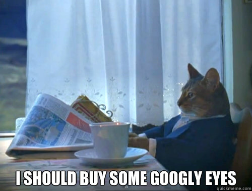 i should buy some googly eyes - The One Percent Cat