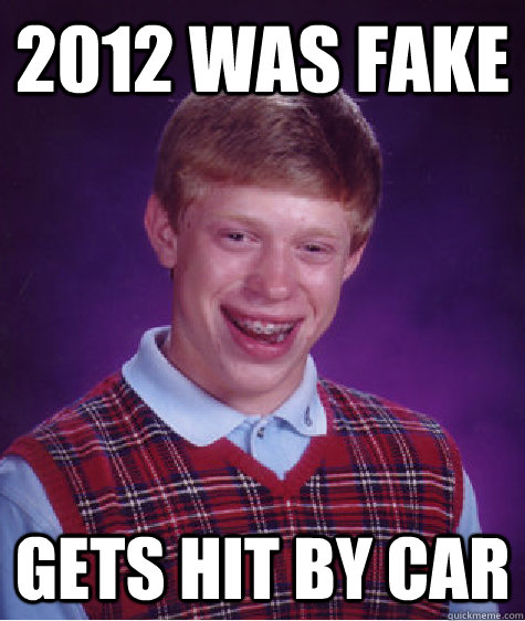 2012 was fake gets hit by car - Bad Luck Brian
