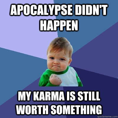apocalypse didnt happen my karma is still worth something - Success Kid