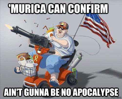 murica can confirm aint gunna be no apocalypse  - Murica