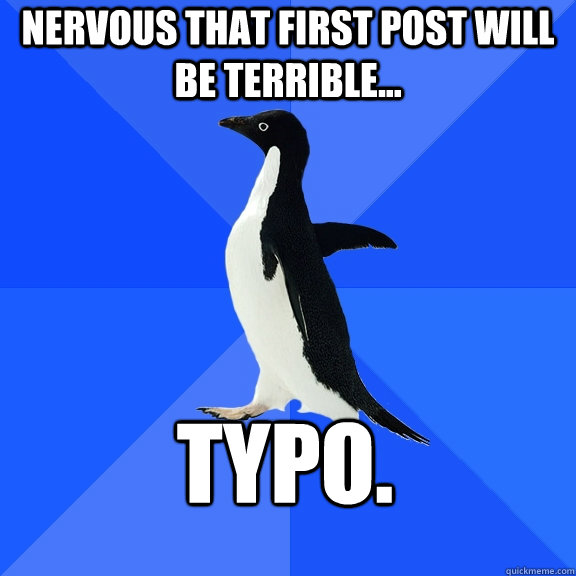 nervous that first post will be terrible typo - Socially Awkward Penguin