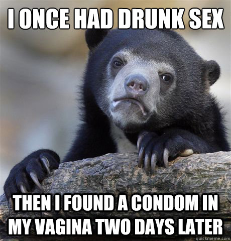 i once had drunk sex then i found a condom in my vagina two  - Confession Bear