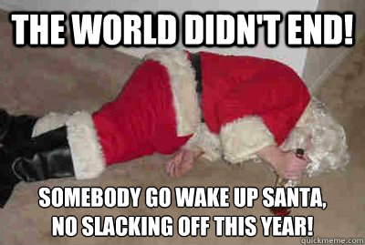 the world didnt end somebody go wake up santa no slackin - Deadbeat Drunken Santa