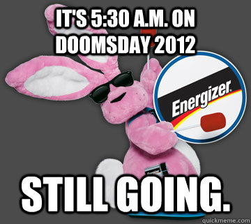 its 530 am on doomsday 2012 still going  - Doomsday Energizer Bunny