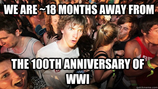 we are 18 months away from the 100th anniversary of wwi  - Sudden Clarity Clarence