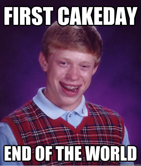 first cakeday end of the world - Bad Luck Brian