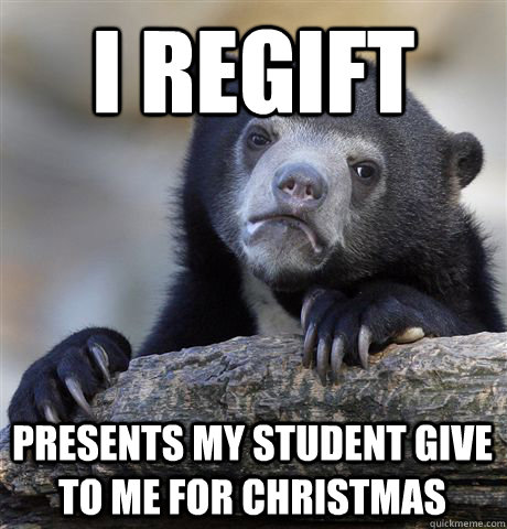 i regift presents my student give to me for christmas - Confession Bear