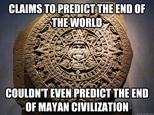 claims to predict the end of the world couldnt even predict - Mayan Calendar