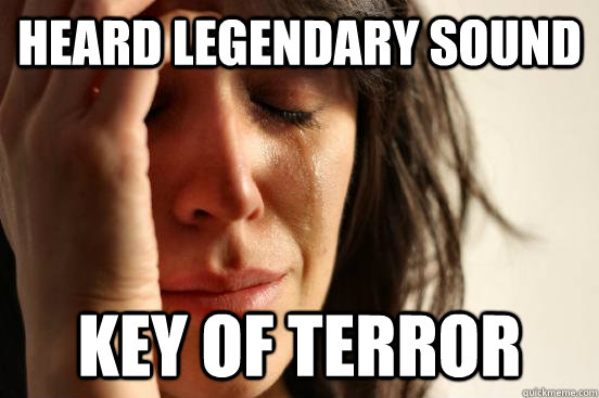 heard legendary sound key of terror - First World Problems