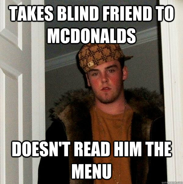 takes blind friend to mcdonalds doesnt read him the menu - Scumbag Steve