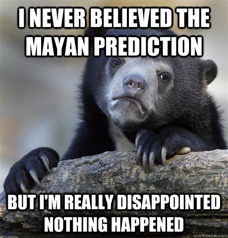 i never believed the mayan prediction but im really disappo - Confession Bear