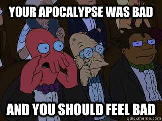 your apocalypse was bad and you should feel bad - Bad Zoidberg
