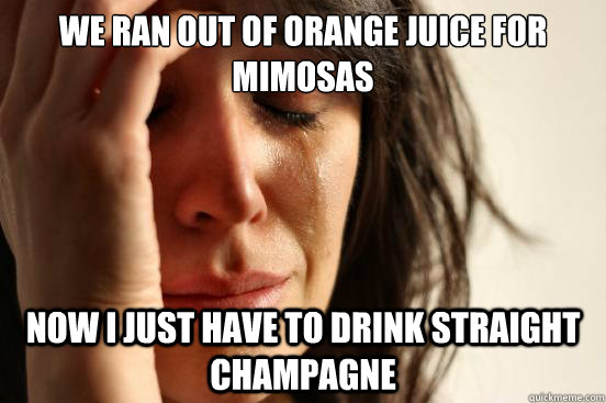 we ran out of orange juice for mimosas now i just have to dr - First World Problems