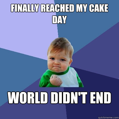 finally reached my cake day world didnt end - Success Kid
