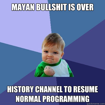 mayan bullshit is over history channel to resume normal prog - Success Kid