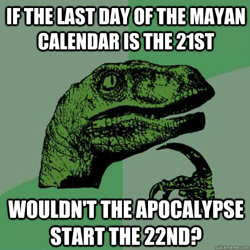 if the last day of the mayan calendar is the 21st wouldnt t - Philosoraptor