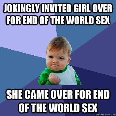 jokingly invited girl over for end of the world sex she came - Success Kid