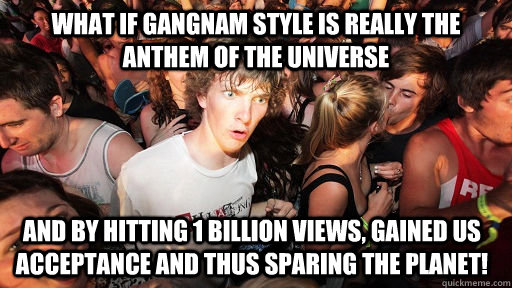 what if gangnam style is really the anthem of the universe a - Sudden Clarity Clarence