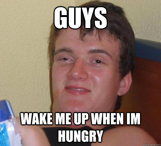 guys wake me up when im hungry - 10 Guy