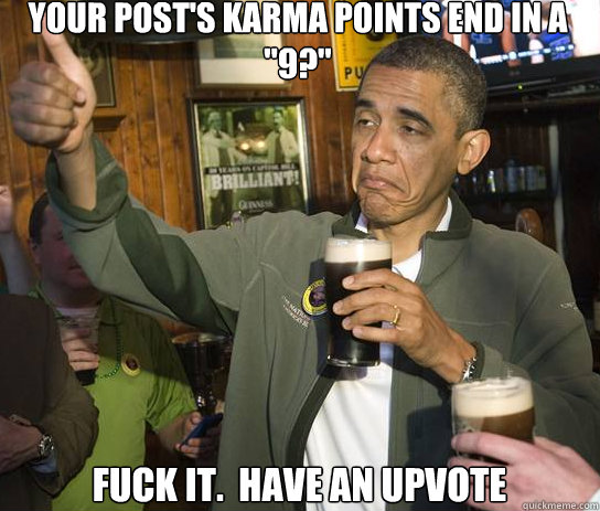 your posts karma points end in a 9 fuck it have an upv - Upvoting Obama