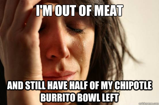 im out of meat and still have half of my chipotle burrito b - First World Problems
