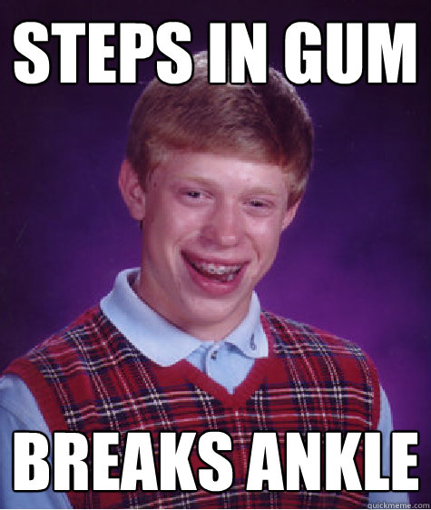steps in gum breaks ankle - Bad Luck Brian