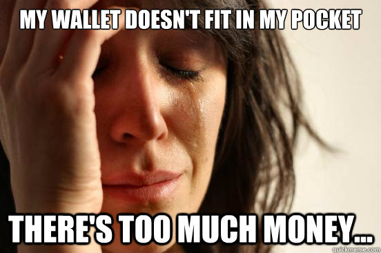 my wallet doesnt fit in my pocket theres too much money - First World Problems