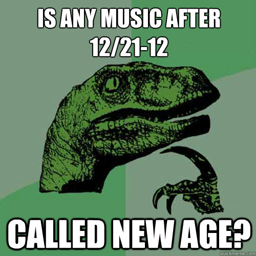 is any music after 122112 called new age - Philosoraptor