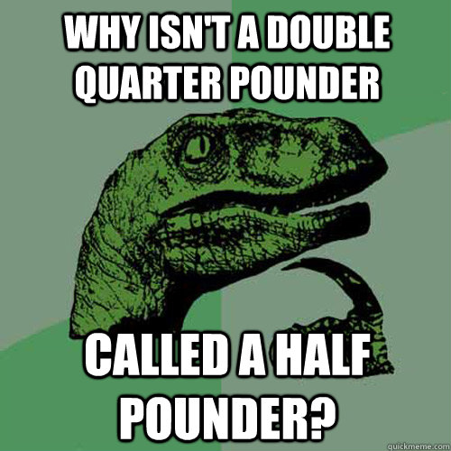 why isnt a double quarter pounder called a half pounder - Philosoraptor