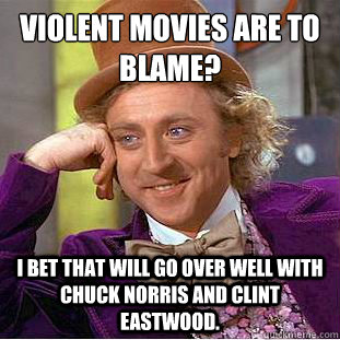 violent movies are to blame i bet that will go over well w - Condescending Wonka