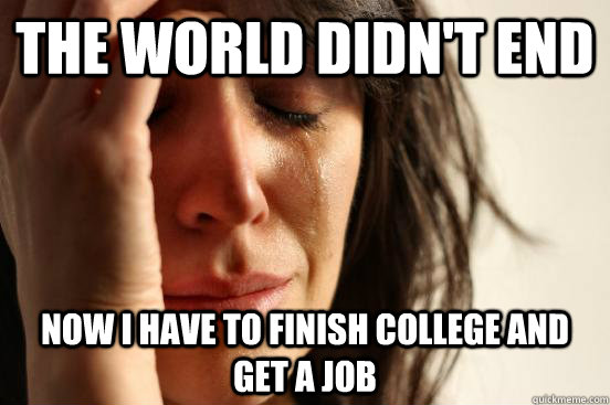 the world didnt end now i have to finish college and get a  - First World Problems
