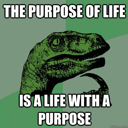 the purpose of life is a life with a purpose - Philosoraptor