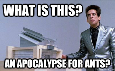 what is this an apocalypse for ants  - Zoolander