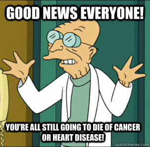 good news everyone youre all still going to die of cancer  - Good news everyone!