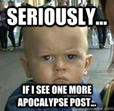 seriously if i see one more apocalypse post - Enough with the apocalypse, huh