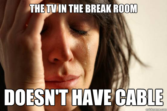 the tv in the break room doesnt have cable - First World Problems