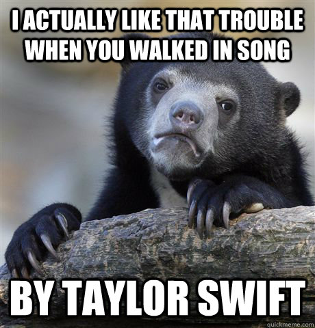 i actually like that trouble when you walked in song by tayl - Confession Bear