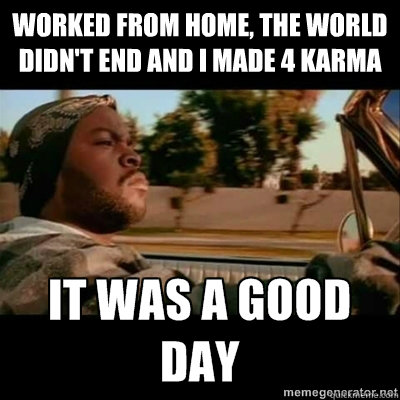 worked from home the world didnt end and i made 4 karma  - ICECUBE