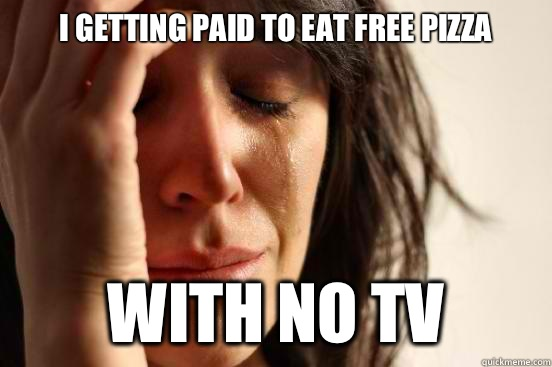 I getting paid to eat free pizza With no tv  - First World Problems