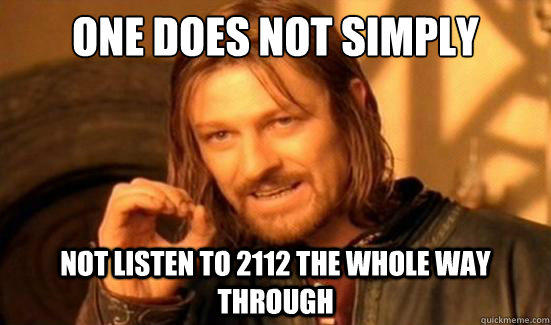 one does not simply not listen to 2112 the whole way through - Boromir