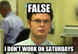 false i dont work on saturdays - Dwight False