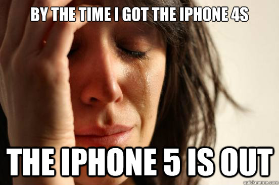 by the time i got the iphone 4s the iphone 5 is out - First World Problems