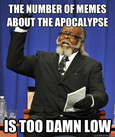 the number of memes about the apocalypse is too damn low - The Rent Is Too Damn High