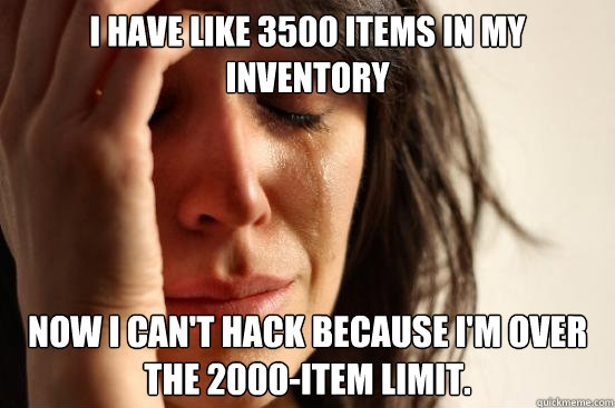 i have like 3500 items in my inventory now i cant hack beca - First World Problems