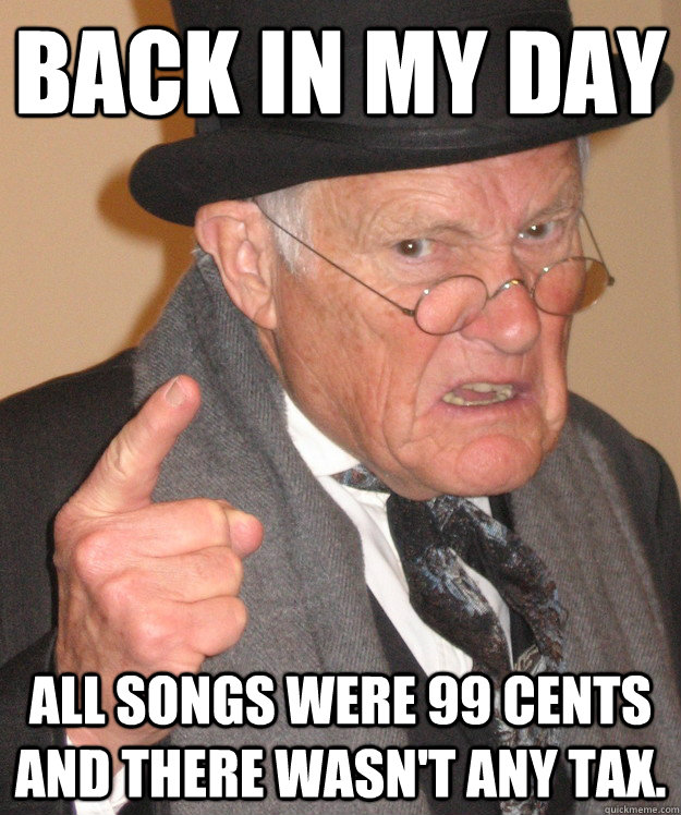 back in my day all songs were 99 cents and there wasnt any  - back in my day
