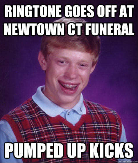 ringtone goes off at newtown ct funeral pumped up kicks - Bad Luck Brian