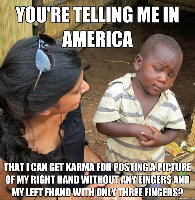 youre telling me in america that i can get karma for postin - Skeptical Third World Kid