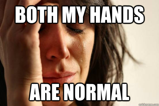 both my hands are normal - First World Problems