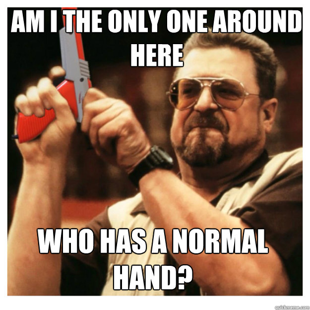am i the only one around here who has a normal hand - John Goodman