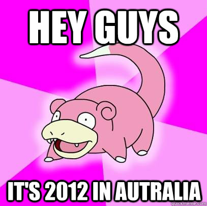 hey guys its 2012 in autralia - Slowpoke